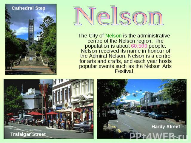 The City of Nelson is the administrative centre of the Nelson region. The population is about 60,500 people. Nelson received its name in honour of the Admiral Nelson. Nelson is a centre for arts and crafts, and each year hosts popular events such as…