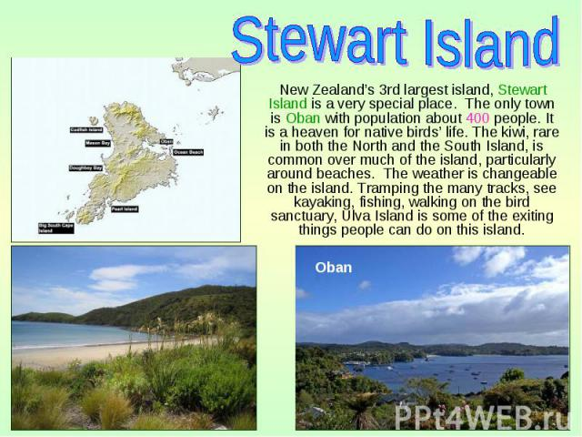New Zealand's 3rd largest island, Stewart Island is a very special place. The only town is Oban with population about 400 people. It is a heaven for native birds' life. The kiwi, rare in both the North and the South Island, is common over much of th…