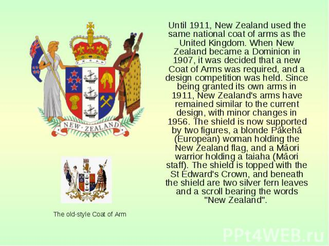 Until 1911, New Zealand used the same national coat of arms as the United Kingdom. When New Zealand became a Dominion in 1907, it was decided that a new Coat of Arms was required, and a design competition was held. Since being granted its own arms i…