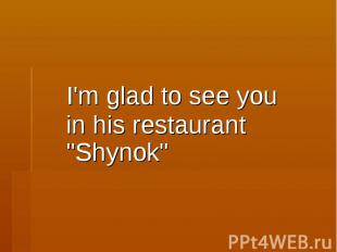"""I'm glad to see you in his restaurant """"Shynok"""""""
