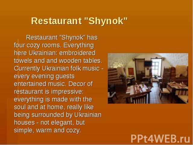 """Restaurant """"Shynok"""" Restaurant """"Shynok"""" has four cozy rooms. Everything here Ukrainian: embroidered towels and and wooden tables. Currently Ukrainian folk music - every evening guests entertained music. Decor of restaurant is imp…"""