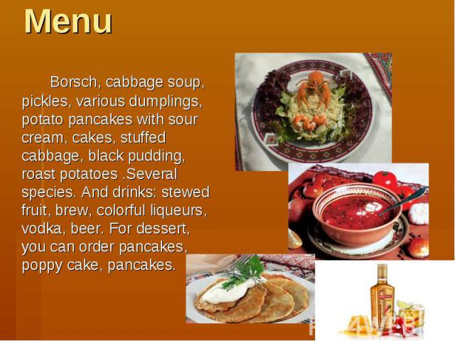 Menu Borsch, cabbage soup, pickles, various dumplings, potato pancakes with sour cream, cakes, stuffed cabbage, black pudding, roast potatoes .Several species. And drinks: stewed fruit, brew, colorful liqueurs, vodka, beer. For dessert, you can orde…