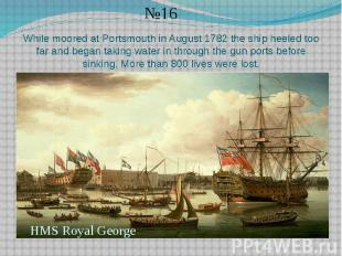While moored at Portsmouth in August 1782 the ship heeled too far and began taki