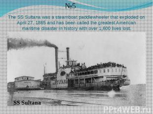 The SS Sultana was a steamboat paddlewheeler that exploded on April 27, 1865 and