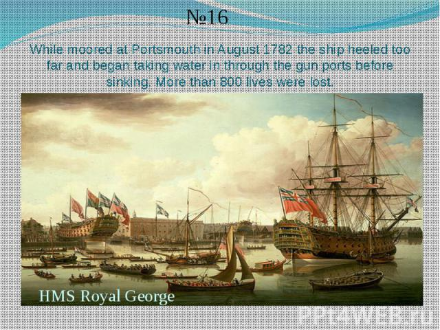 While moored at Portsmouth in August 1782 the ship heeled too far and began taking water in through the gun ports before sinking. More than 800 lives were lost.