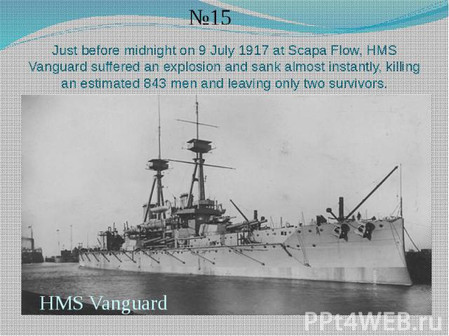 Just before midnight on 9 July 1917 at Scapa Flow, HMS Vanguard suffered an explosion and sank almost instantly, killing an estimated 843 men and leaving only two survivors.
