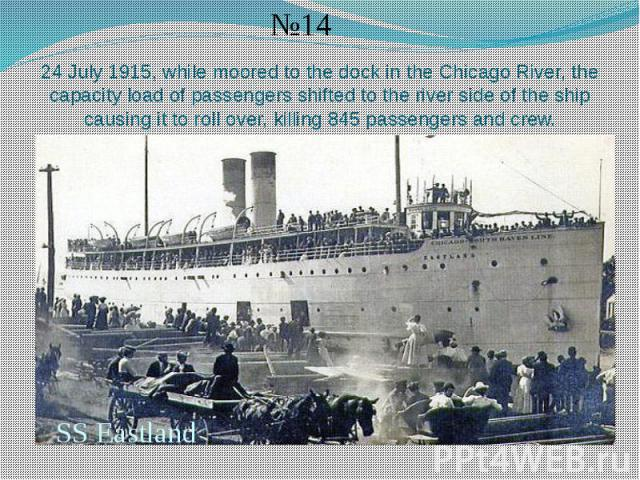 24 July 1915, while moored to the dock in the Chicago River, the capacity load of passengers shifted to the river side of the ship causing it to roll over, killing 845 passengers and crew.