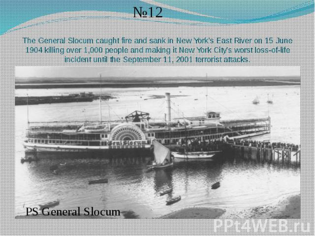 The General Slocum caught fire and sank in New York's East River on 15 June 1904 killing over 1,000 people and making it New York City's worst loss-of-life incident until the September 11, 2001 terrorist attacks.