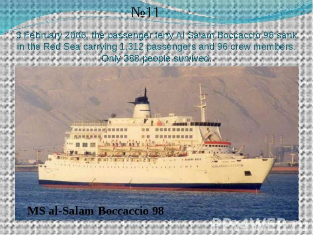 3 February 2006, the passenger ferry Al Salam Boccaccio 98 sank in the Red Sea carrying 1,312 passengers and 96 crew members. Only 388 people survived.