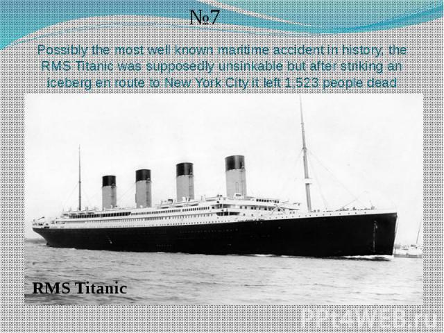 Possibly the most well known maritime accident in history, the RMS Titanic was supposedly unsinkable but after striking an iceberg en route to New York City it left 1,523 people dead