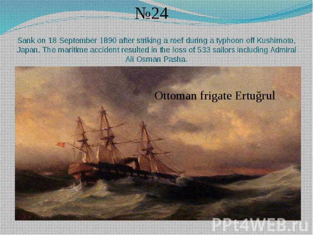 Sank on 18 September 1890 after striking a reef during a typhoon off Kushimoto, Japan. The maritime accident resulted in the loss of 533 sailors including Admiral Ali Osman Pasha.