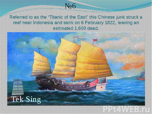 "Referred to as the ""Titanic of the East"" this Chinese junk struck a reef near Indonesia and sank on 6 February 1822, leaving an estimated 1,600 dead."
