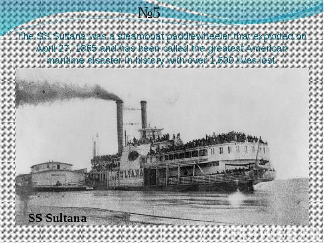 The SS Sultana was a steamboat paddlewheeler that exploded on April 27, 1865 and has been called the greatest American maritime disaster in history with over 1,600 lives lost.