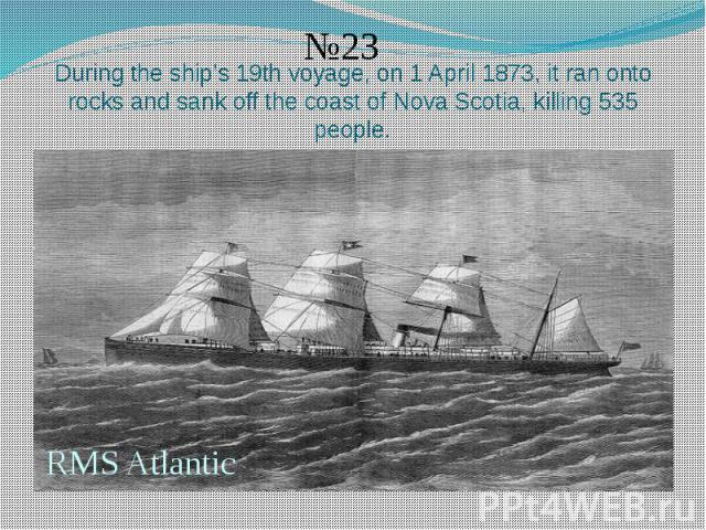 During the ship's 19th voyage, on 1 April 1873, it ran onto rocks and sank off the coast of Nova Scotia, killing 535 people.