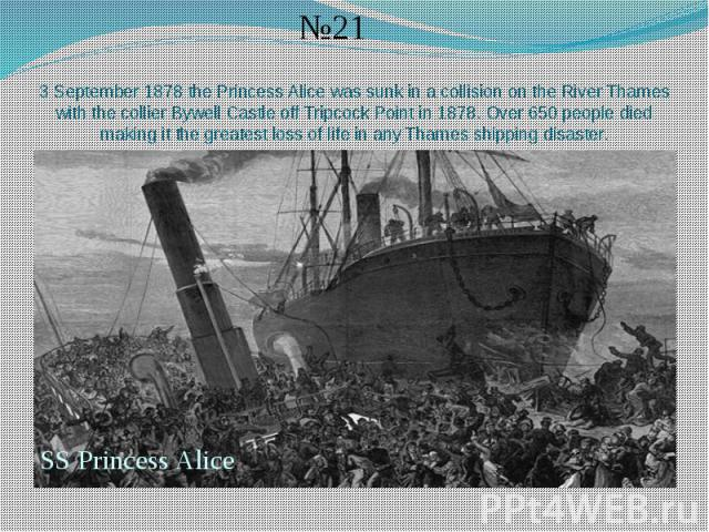 3 September 1878 the Princess Alice was sunk in a collision on the River Thames with the collier Bywell Castle off Tripcock Point in 1878. Over 650 people died making it the greatest loss of life in any Thames shipping disaster.