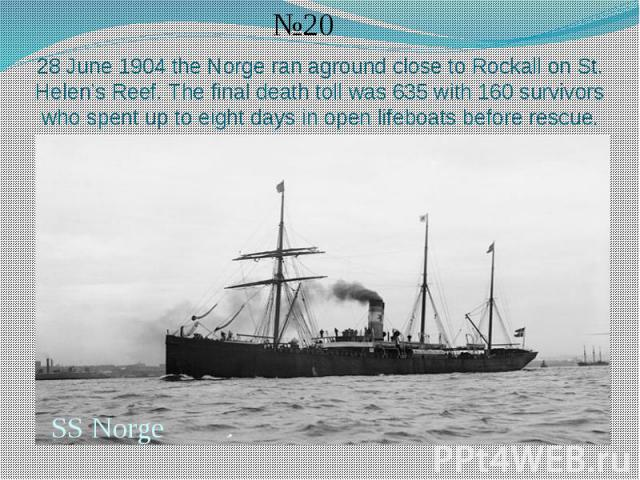28 June 1904 the Norge ran aground close to Rockall on St. Helen's Reef. The final death toll was 635 with 160 survivors who spent up to eight days in open lifeboats before rescue.