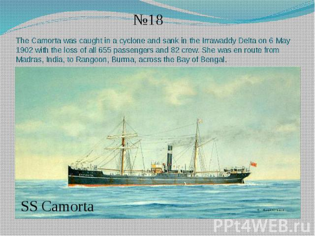 The Camorta was caught in a cyclone and sank in the Irrawaddy Delta on 6 May 1902 with the loss of all 655 passengers and 82 crew. She was en route from Madras, India, to Rangoon, Burma, across the Bay of Bengal.