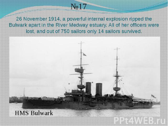 26 November 1914, a powerful internal explosion ripped the Bulwark apart in the River Medway estuary. All of her officers were lost, and out of 750 sailors only 14 sailors survived.