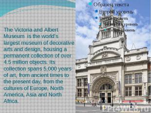 The Victoria and Albert Museum  is the world's largest museum of decor