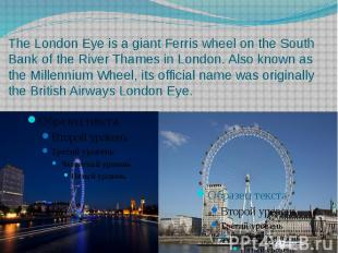 The London Eye is a giant Ferris wheel on the South Ban