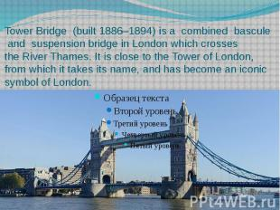 Tower Bridge  (built 1886–1894) is a combined  bascule  and &nbsp