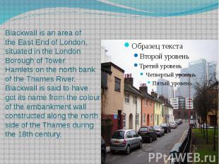 Blackwall is an area of the East End of London, situated in the L