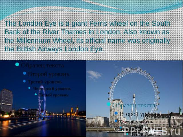 The London Eye is a giant Ferris wheel on the South Bank of the River Thames in London. Also known as the Millennium Wheel, its official name was originally the British Airways London Eye.