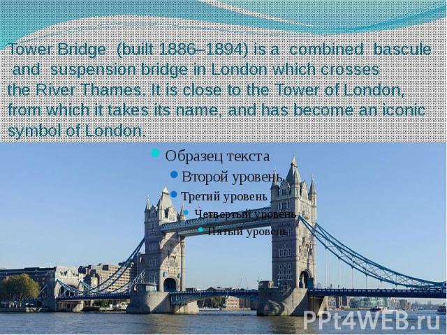 Tower Bridge  (built 1886–1894) is a combined  bascule  and  suspension bridge in London which crosses the River Thames. It is close to the Tower of London, from which it takes its name, and has become an…