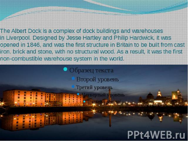 The Albert Dock is a complex of dock buildings and warehouses in Liverpool. Designed by Jesse Hartley and Philip Hardwick, it was opened in 1846, and was the first structure in Britain to be built from cast ir…