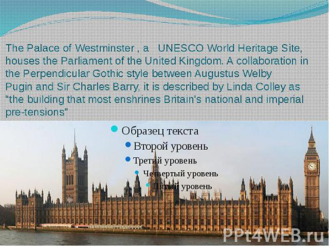 The Palace of Westminster , a   UNESCO World Heritage Site, houses the Parliament of the United Kingdom. A collaboration in the Perpendicular Gothic style between Augustus Welby Pugin and Sir Charles…