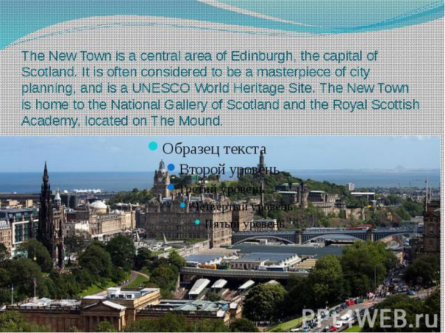 The New Town is a central area of Edinburgh, the capital of Scotland. It is often considered to be a masterpiece of city planning, and is a UNESCO World Heritage Site. The New Town is home to the National Gallery o…