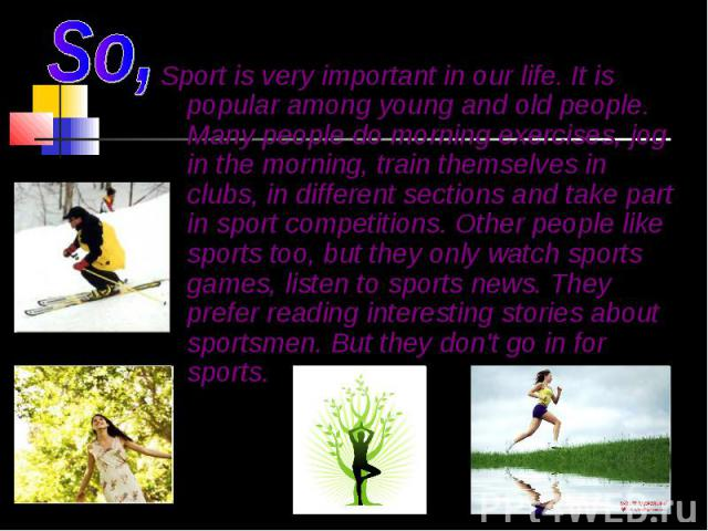 Sport is very important in our life. It is popular among young and old people. Many people do morning exercises, jog in the morning, train themselves in clubs, in different sections and take part in sport competitions. Other people like sports too, …
