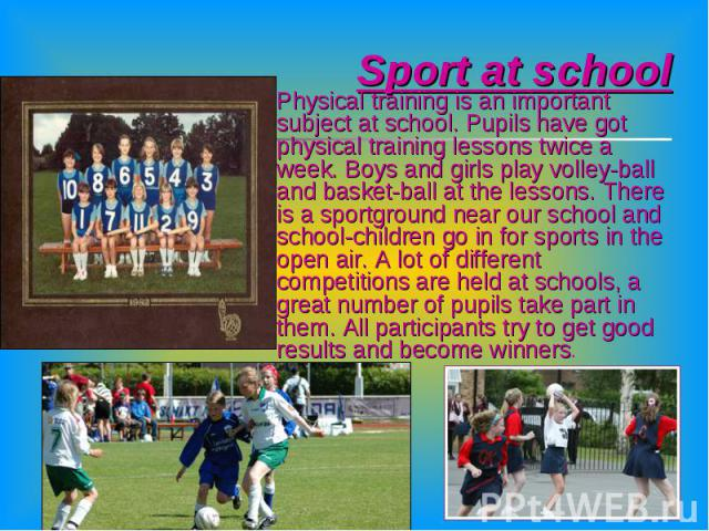 Sport at school Physical training is an important subject at school. Pupils have got physical training lessons twice a week. Boys and girls play volley-ball and basket-ball at the lessons. There is a sportground near our school and school-children g…