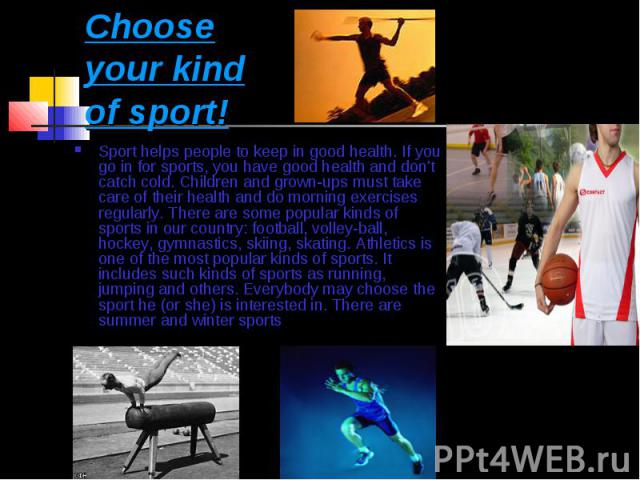 Choose your kind of sport! Sport helps people to keep in good health. If you go in for sports, you have good health and don't catch cold. Children and grown-ups must take care of their health and do morning exercises regularly. There are some popula…