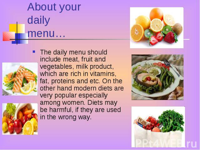 About your daily menu… The daily menu should include meat, fruit and vegetables, milk product, which are rich in vitamins, fat, proteins and etc. On the other hand modern diets are very popular especially among women. Diets may be harmful, if they a…