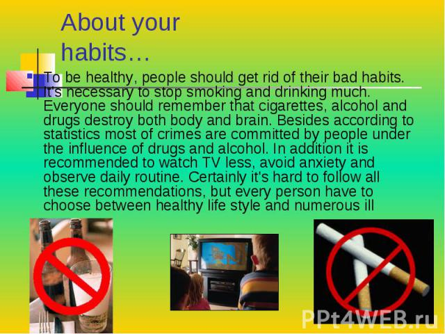 About your habits… To be healthy, people should get rid of their bad habits. It's necessary to stop smoking and drinking much. Everyone should remember that cigarettes, alcohol and drugs destroy both body and brain. Besides according to statistics m…