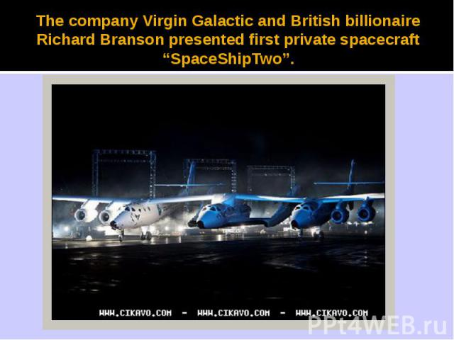 "The company Virgin Galactic and British billionaire Richard Branson presented first private spacecraft ""SpaceShipTwo""."