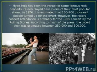 Hyde Park has been the venue for some famous rock concerts. Queen played here in