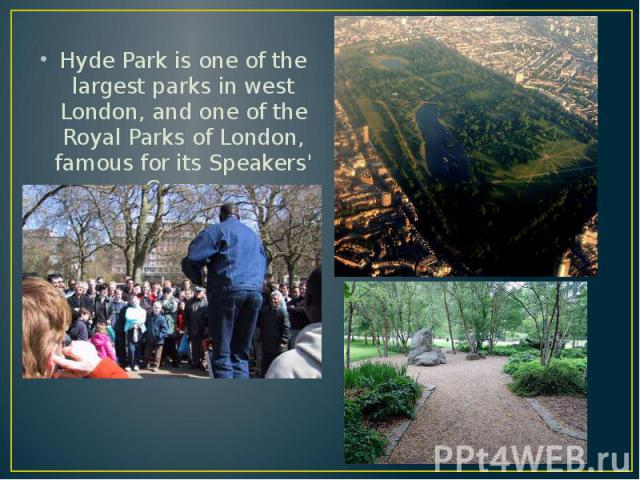 Hyde Park is one of the largest parks in west London, and one of the Royal Parks of London, famous for its Speakers' Corner. Hyde Park is one of the largest parks in west London, and one of the Royal Parks of London, famous for its Speakers' Corner.