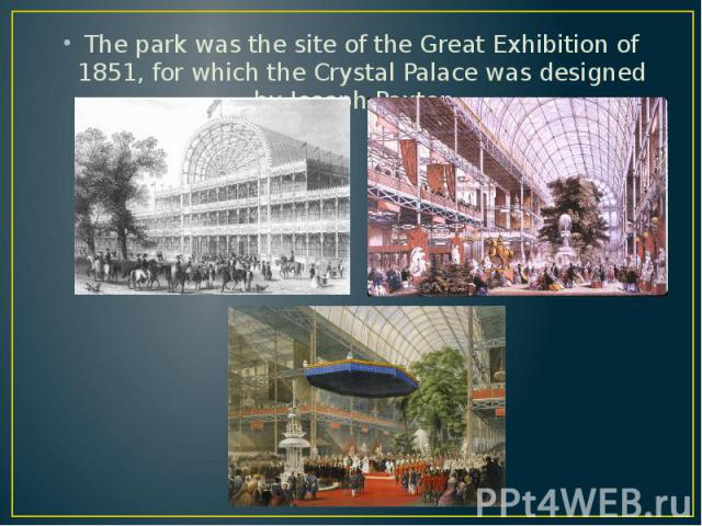 The park was the site of the Great Exhibition of 1851, for which the Crystal Palace was designed by Joseph Paxton. The park was the site of the Great Exhibition of 1851, for which the Crystal Palace was designed by Joseph Paxton.