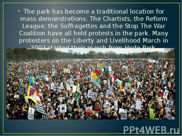 The park has become a traditional location for mass demonstrations. The Chartists, the Reform League, the Suffragettes and the Stop The War Coalition have all held protests in the park. Many protesters on the Liberty and Livelihood March in 2002 sta…