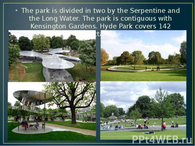 The park is divided in two by the Serpentine and the Long Water. The park is contiguous with Kensington Gardens. Hyde Park covers 142 hectares. The park is divided in two by the Serpentine and the Long Water. The park is contiguous with Kensington G…