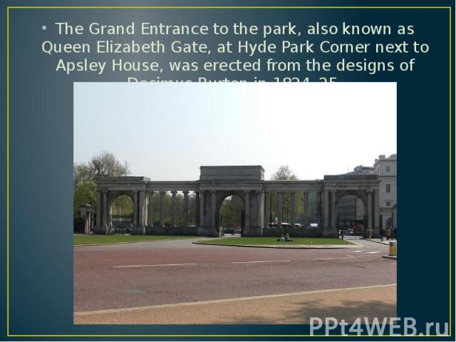 The Grand Entrance to the park, also known as Queen Elizabeth Gate, at Hyde Park Corner next to Apsley House, was erected from the designs of Decimus Burton in 1824–25. The Grand Entrance to the park, also known as Queen Elizabeth Gate, at Hyde Park…