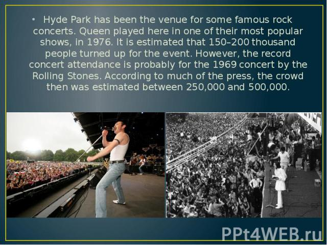 Hyde Park has been the venue for some famous rock concerts. Queen played here in one of their most popular shows, in 1976. It is estimated that 150–200 thousand people turned up for the event. However, the record concert attendance is probably for t…