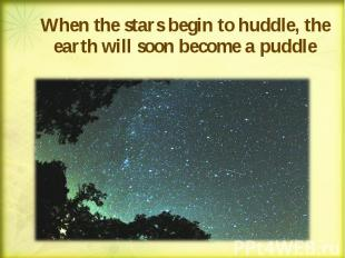 When the stars begin to huddle, the earth will soon become a puddle When the sta