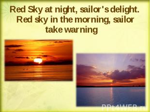 Red Sky at night, sailor's delight. Red sky in the morning, sailor take warning