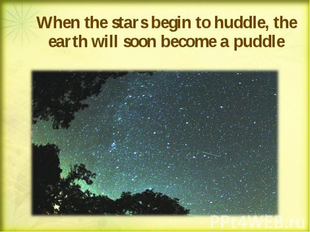 When the stars begin to huddle, the earth will soon become a puddle When the stars begin to huddle, the earth will soon become a puddle