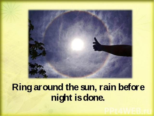 Ring around the sun, rain before night is done. Ring around the sun, rain before night is done.