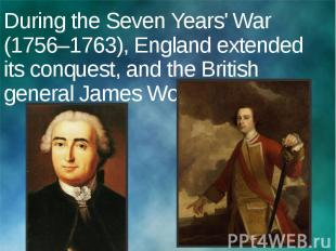 During the Seven Years' War (1756–1763), England extended its conquest, and the
