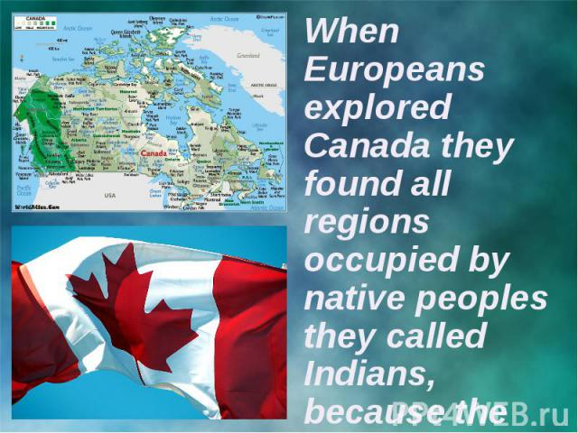 When Europeans explored Canada they found all regions occupied by native peoples they called Indians, because the first explorers thought they had reached the East Indies.
